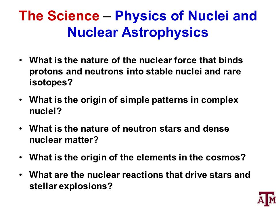 The Science – Physics of Nuclei and Nuclear Astrophysics What is the nature of the nuclear force that binds protons and neutrons into stable nuclei and rare isotopes.