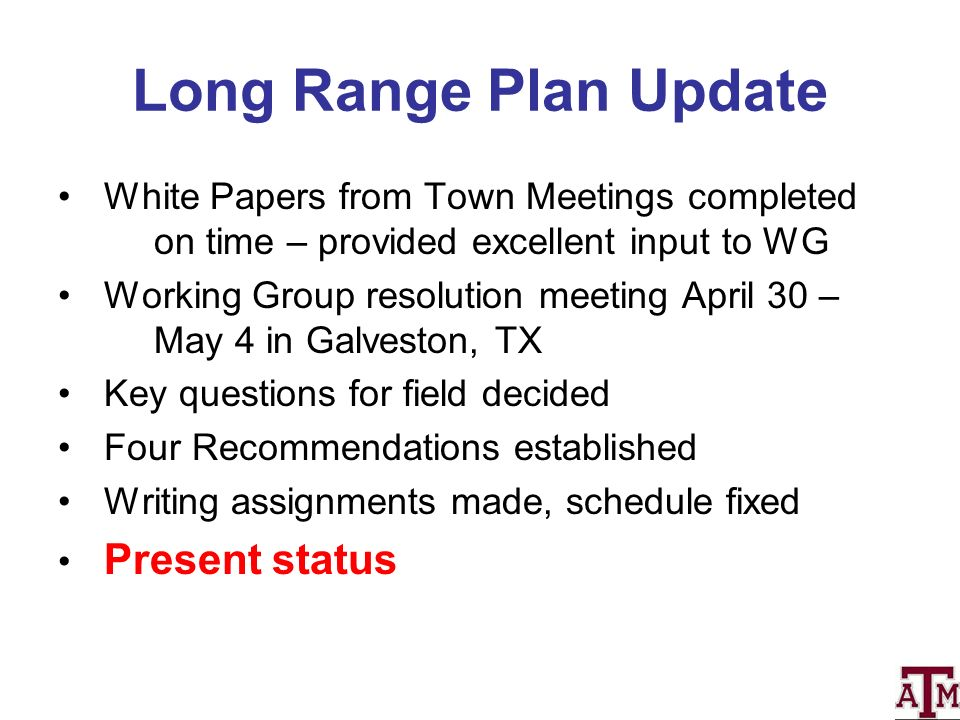 Long Range Plan Update White Papers from Town Meetings completed on time – provided excellent input to WG Working Group resolution meeting April 30 – May 4 in Galveston, TX Key questions for field decided Four Recommendations established Writing assignments made, schedule fixed Present status