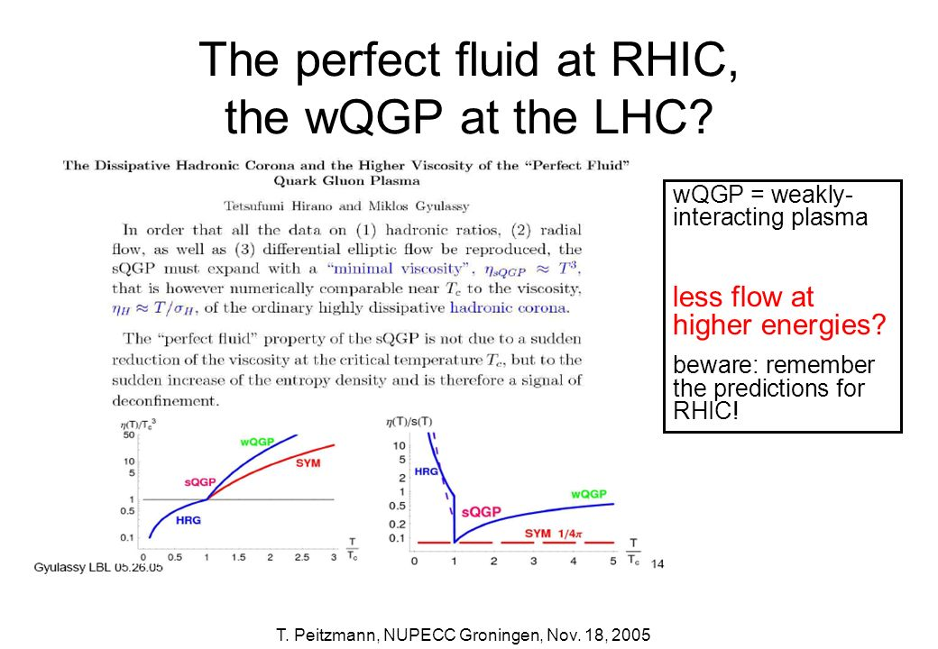 T. Peitzmann, NUPECC Groningen, Nov. 18, 2005 The perfect fluid at RHIC, the wQGP at the LHC? wQGP = weakly- interacting plasma less flow at higher en