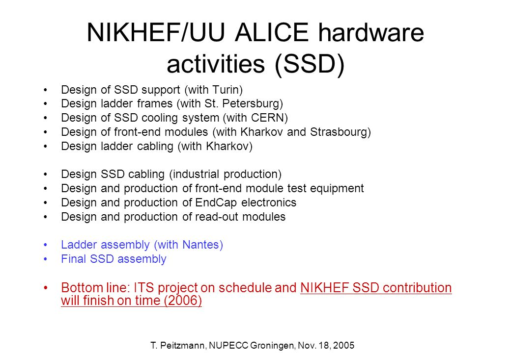 T. Peitzmann, NUPECC Groningen, Nov. 18, 2005 NIKHEF/UU ALICE hardware activities (SSD) Design of SSD support (with Turin) Design ladder frames (with