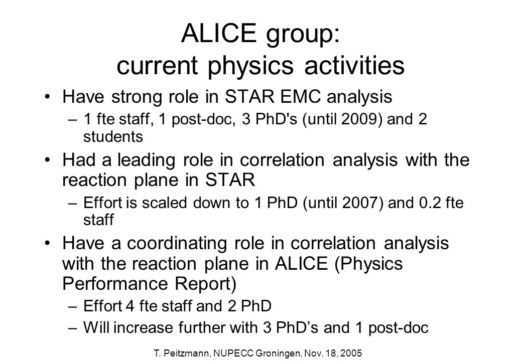 T. Peitzmann, NUPECC Groningen, Nov. 18, 2005 ALICE group: current physics activities Have strong role in STAR EMC analysis –1 fte staff, 1 post-doc,