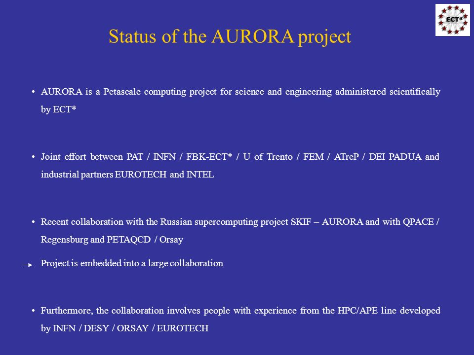 Status of the AURORA project AURORA is a Petascale computing project for science and engineering administered scientifically by ECT* Joint effort between PAT / INFN / FBK-ECT* / U of Trento / FEM / ATreP / DEI PADUA and industrial partners EUROTECH and INTEL Recent collaboration with the Russian supercomputing project SKIF – AURORA and with QPACE / Regensburg and PETAQCD / Orsay Project is embedded into a large collaboration Furthermore, the collaboration involves people with experience from the HPC/APE line developed by INFN / DESY / ORSAY / EUROTECH