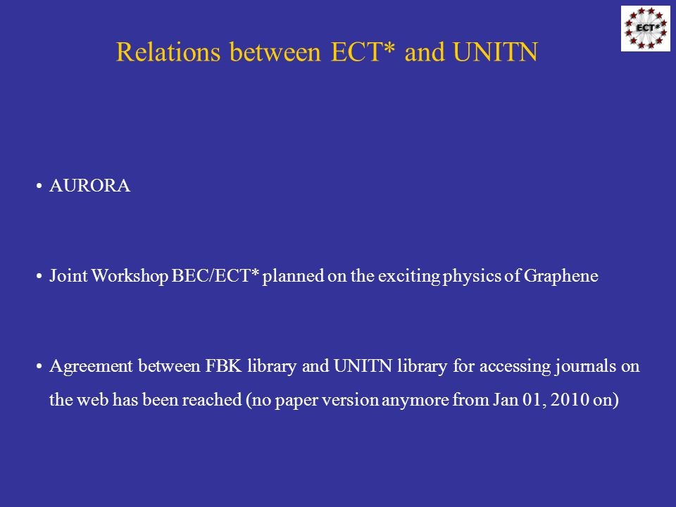 Relations between ECT* and UNITN AURORA Joint Workshop BEC/ECT* planned on the exciting physics of Graphene Agreement between FBK library and UNITN library for accessing journals on the web has been reached (no paper version anymore from Jan 01, 2010 on)