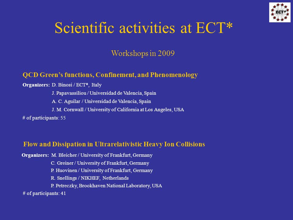 Scientific activities at ECT* Workshops in 2009 Flow and Dissipation in Ultrarelativistic Heavy Ion Collisions Organizers: M.