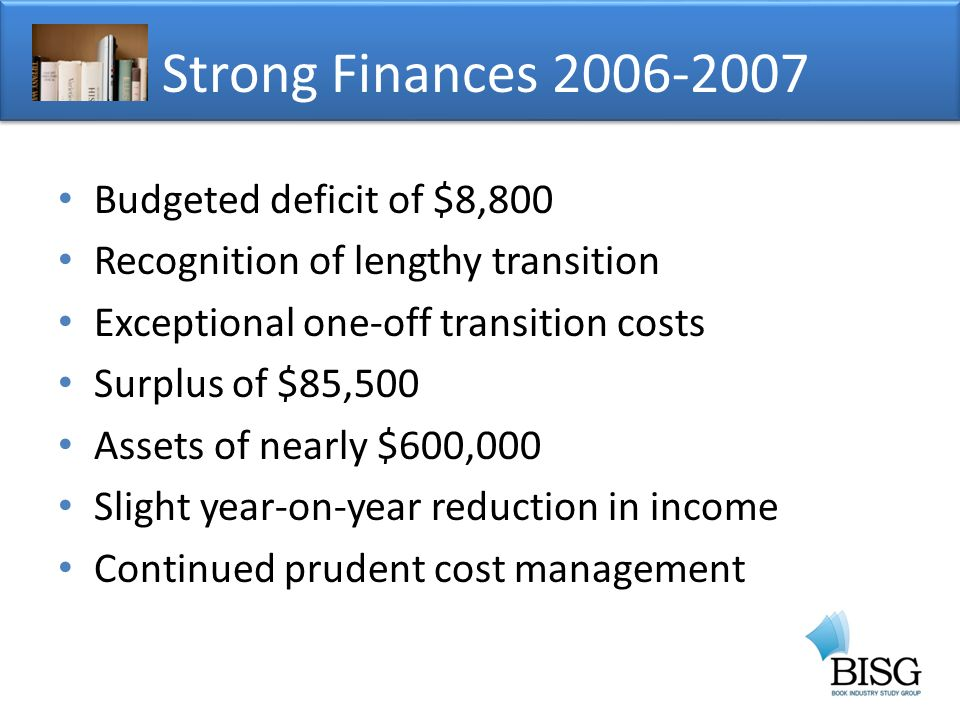 Budgeted deficit of $8,800 Recognition of lengthy transition Exceptional one-off transition costs Surplus of $85,500 Assets of nearly $600,000 Slight year-on-year reduction in income Continued prudent cost management Strong Finances
