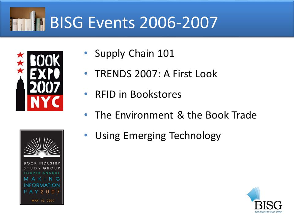 BISG Events Supply Chain 101 TRENDS 2007: A First Look RFID in Bookstores The Environment & the Book Trade Using Emerging Technology