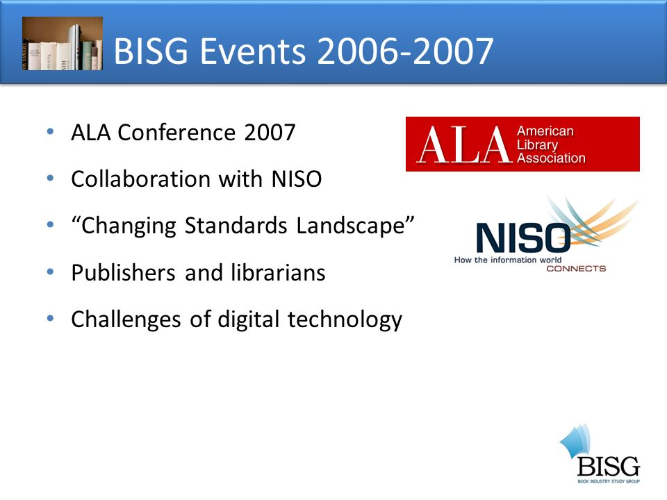 ALA Conference 2007 Collaboration with NISO Changing Standards Landscape Publishers and librarians Challenges of digital technology BISG Events