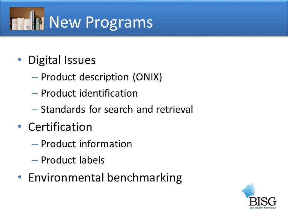 Digital Issues – Product description (ONIX) – Product identification – Standards for search and retrieval Certification – Product information – Product labels Environmental benchmarking New Programs