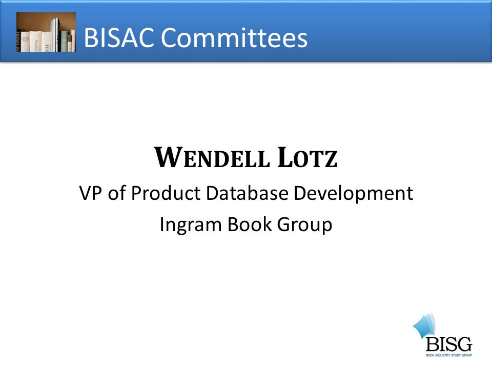 W ENDELL L OTZ VP of Product Database Development Ingram Book Group BISAC Committees