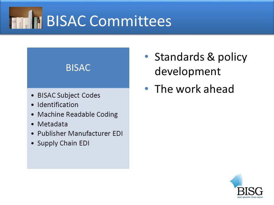Standards & policy development The work ahead BISAC Committees BISAC BISAC Subject Codes Identification Machine Readable Coding Metadata Publisher Manufacturer EDI Supply Chain EDI