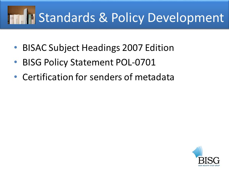 BISAC Subject Headings 2007 Edition BISG Policy Statement POL-0701 Certification for senders of metadata Standards & Policy Development