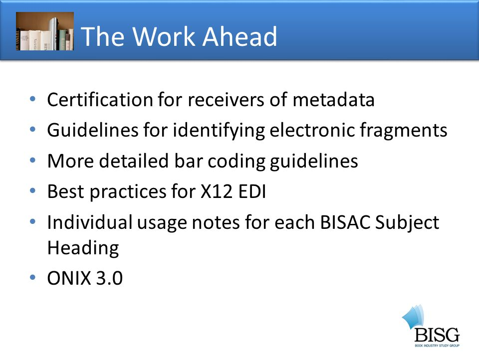 Certification for receivers of metadata Guidelines for identifying electronic fragments More detailed bar coding guidelines Best practices for X12 EDI Individual usage notes for each BISAC Subject Heading ONIX 3.0 The Work Ahead