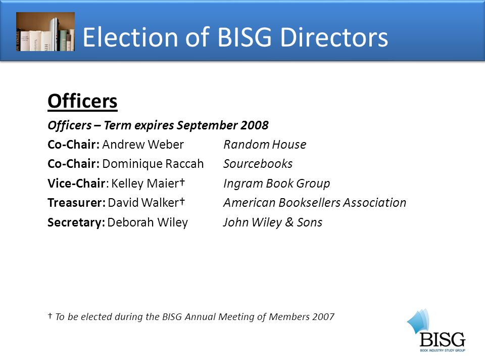 Officers Officers – Term expires September 2008 Co-Chair: Andrew WeberRandom House Co-Chair: Dominique RaccahSourcebooks Vice-Chair: Kelley MaierIngram Book Group Treasurer: David WalkerAmerican Booksellers Association Secretary: Deborah WileyJohn Wiley & Sons To be elected during the BISG Annual Meeting of Members 2007 Election of BISG Directors