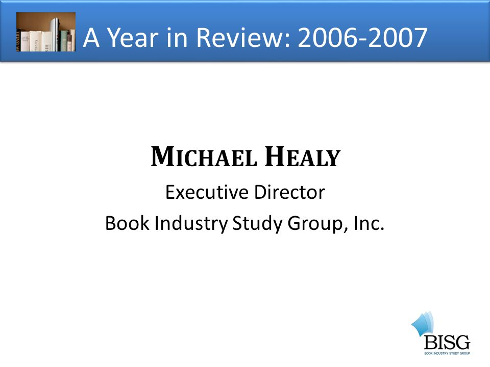 M ICHAEL H EALY Executive Director Book Industry Study Group, Inc. A Year in Review: