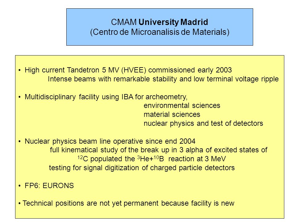 CMAM University Madrid (Centro de Microanalisis de Materials) High current Tandetron 5 MV (HVEE) commissioned early 2003 Intense beams with remarkable stability and low terminal voltage ripple Multidisciplinary facility using IBA for archeometry, environmental sciences material sciences nuclear physics and test of detectors Nuclear physics beam line operative since end 2004 full kinematical study of the break up in 3 alpha of excited states of 12 C populated the 3 He+ 10 B reaction at 3 MeV testing for signal digitization of charged particle detectors FP6: EURONS Technical positions are not yet permanent because facility is new
