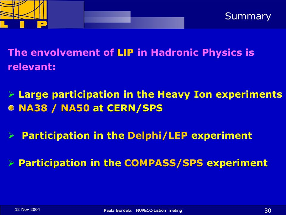 12 Nov 2004 Paula Bordalo, NUPECC-Lisbon meting 30 Summary The envolvement of LIP in Hadronic Physics is relevant: Large participation in the Heavy Io