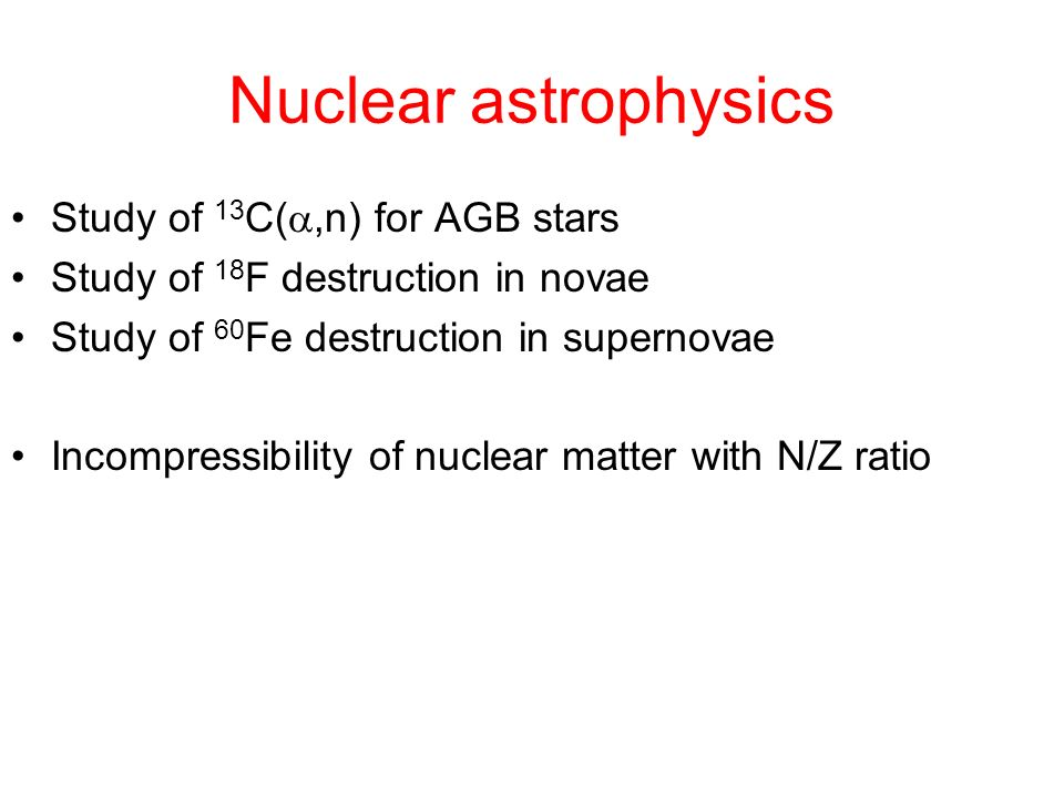 Nuclear astrophysics Study of 13 C(,n) for AGB stars Study of 18 F destruction in novae Study of 60 Fe destruction in supernovae Incompressibility of nuclear matter with N/Z ratio