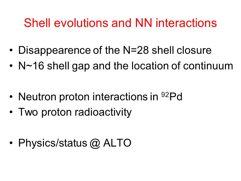 Shell evolutions and NN interactions Disappearence of the N=28 shell closure N~16 shell gap and the location of continuum Neutron proton interactions in 92 Pd Two proton radioactivity Physics/status @ ALTO