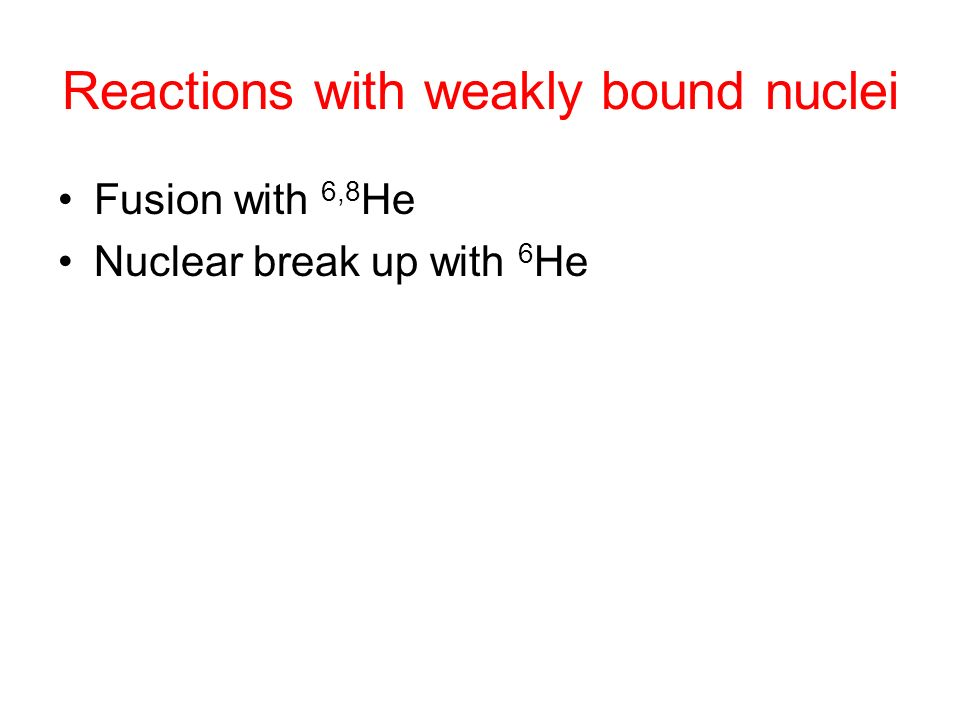 Reactions with weakly bound nuclei Fusion with 6,8 He Nuclear break up with 6 He