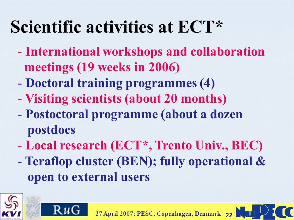 27 April 2007; PESC, Copenhagen, Denmark 2222 Scientific activities at ECT* - International workshops and collaboration meetings (19 weeks in 2006) - Doctoral training programmes (4) - Visiting scientists (about 20 months) - Postoctoral programme (about a dozen postdocs - Local research (ECT*, Trento Univ., BEC) - Teraflop cluster (BEN); fully operational & open to external users