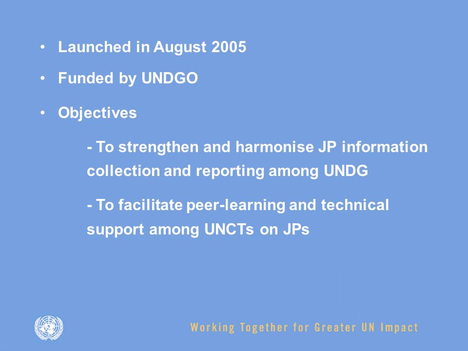 Launched in August 2005 Funded by UNDGO Objectives - To strengthen and harmonise JP information collection and reporting among UNDG - To facilitate peer-learning and technical support among UNCTs on JPs