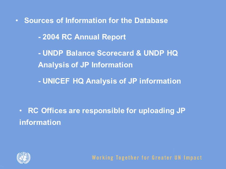 Sources of Information for the Database RC Annual Report - UNDP Balance Scorecard & UNDP HQ Analysis of JP Information - UNICEF HQ Analysis of JP information RC Offices are responsible for uploading JP information