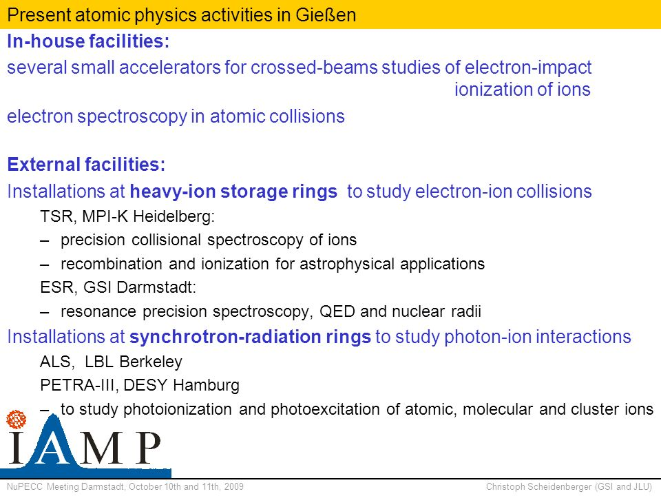 NuPECC Meeting Darmstadt, October 10th and 11th, 2009Christoph Scheidenberger (GSI and JLU) Present atomic physics activities in Gießen In-house facilities: several small accelerators for crossed-beams studies of electron-impact ionization of ions electron spectroscopy in atomic collisions External facilities: Installations at heavy-ion storage rings to study electron-ion collisions TSR, MPI-K Heidelberg: –precision collisional spectroscopy of ions –recombination and ionization for astrophysical applications ESR, GSI Darmstadt: –resonance precision spectroscopy, QED and nuclear radii Installations at synchrotron-radiation rings to study photon-ion interactions ALS, LBL Berkeley PETRA-III, DESY Hamburg –to study photoionization and photoexcitation of atomic, molecular and cluster ions