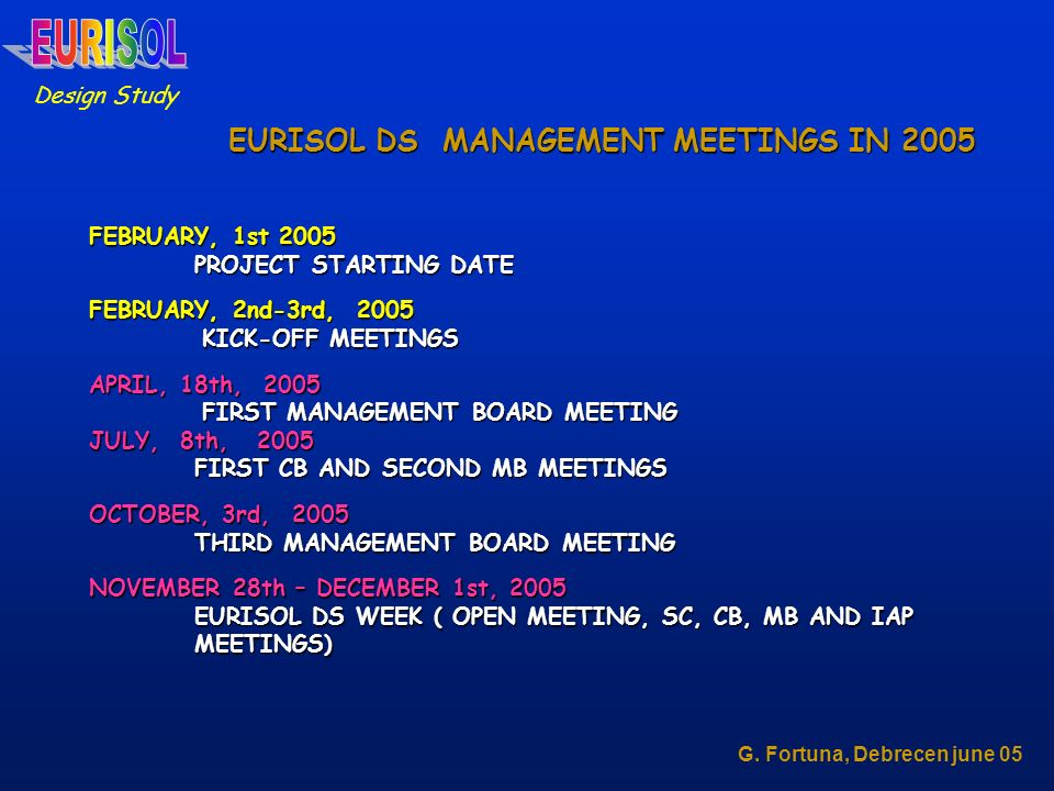 FEBRUARY, 1st 2005 PROJECT STARTING DATE FEBRUARY, 2nd-3rd, 2005 KICK-OFF MEETINGS KICK-OFF MEETINGS APRIL, 18th, 2005 FIRST MANAGEMENT BOARD MEETING FIRST MANAGEMENT BOARD MEETING JULY, 8th, 2005 FIRST CB AND SECOND MB MEETINGS OCTOBER, 3rd, 2005 THIRD MANAGEMENT BOARD MEETING NOVEMBER 28th – DECEMBER 1st, 2005 EURISOL DS WEEK ( OPEN MEETING, SC, CB, MB AND IAP MEETINGS) Design Study G.