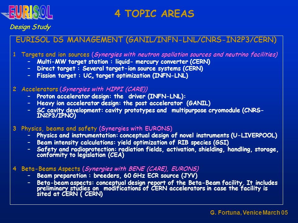 4 TOPIC AREAS EURISOL DS MANAGEMENT (GANIL/INFN-LNL/CNRS-IN2P3/CERN) 1 Targets and ion sources (Synergies with neutron spallation sources and neutrino facilities) –Multi-MW target station : liquid- mercury converter (CERN) –Direct target : Several target-ion source systems (CERN) –Fission target : UC x target optimization (INFN-LNL) 2 Accelerators (Synergies with HIPPI (CARE)) –Proton accelerator design: the driver (INFN-LNL): –Heavy ion accelerator design: the post accelerator (GANIL) –SC cavity development: cavity prototypes and multipurpose cryomodule (CNRS- IN2P3/IPNO) 3 Physics, beams and safety (Synergies with EURONS) –Physics and instrumentation: conceptual design of novel instruments (U-LIVERPOOL) –Beam intensity calculations: yield optimization of RIB species (GSI) –Safety and radioprotection: radiation fields, activation, shielding, handling, storage, conformity to legislation (CEA) 4 Beta-Beams Aspects (Synergies with BENE (CARE), EURONS) –Beam preparation : breeders, 60 GHz ECR source (JYV) –Beta-beam aspects: conceptual design report of the Beta-Beam facility.