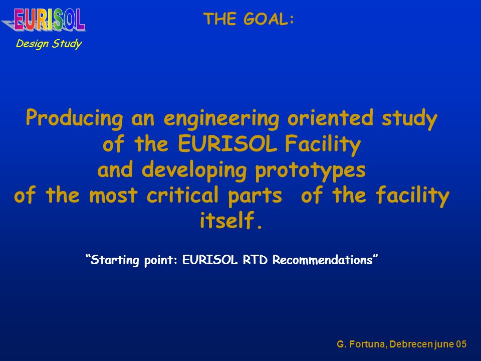 Design Study G. Fortuna, Debrecen june 05 THE GOAL: Producing an engineering oriented study of the EURISOL Facility and developing prototypes of the m