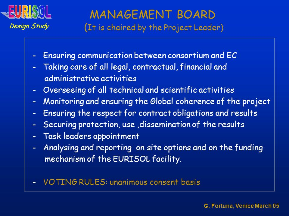 MANAGEMENT BOARD ( It is chaired by the Project Leader) - Ensuring communication between consortium and EC - Taking care of all legal, contractual, financial and administrative activities - Overseeing of all technical and scientific activities - Monitoring and ensuring the Global coherence of the project - Ensuring the respect for contract obligations and results - Securing protection, use,dissemination of the results - Task leaders appointment - Analysing and reporting on site options and on the funding mechanism of the EURISOL facility.
