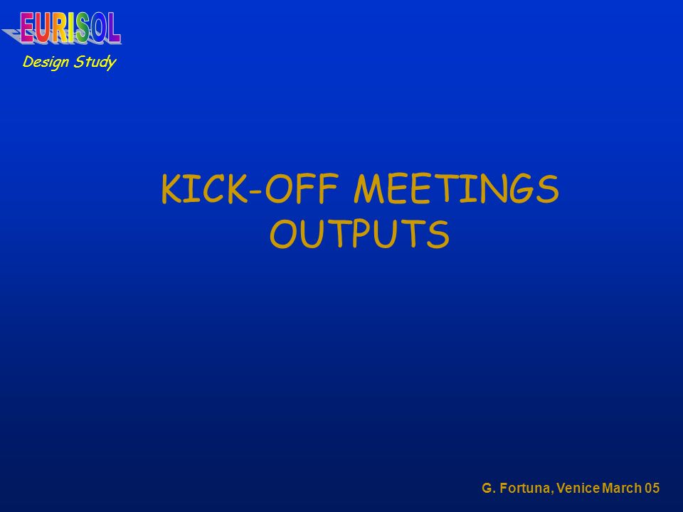Design Study G. Fortuna, Venice March 05 KICK-OFF MEETINGS OUTPUTS