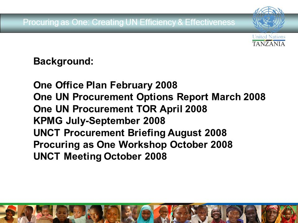 Procuring as One: Creating UN Efficiency & Effectiveness Background: One Office Plan February 2008 One UN Procurement Options Report March 2008 One UN Procurement TOR April 2008 KPMG July-September 2008 UNCT Procurement Briefing August 2008 Procuring as One Workshop October 2008 UNCT Meeting October 2008