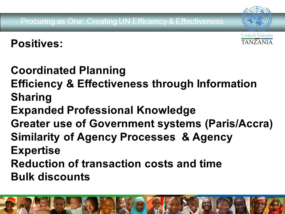 Procuring as One: Creating UN Efficiency & Effectiveness Positives: Coordinated Planning Efficiency & Effectiveness through Information Sharing Expanded Professional Knowledge Greater use of Government systems (Paris/Accra) Similarity of Agency Processes & Agency Expertise Reduction of transaction costs and time Bulk discounts