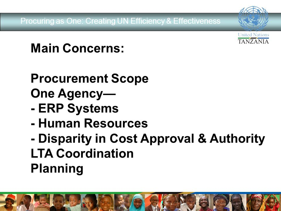 Procuring as One: Creating UN Efficiency & Effectiveness Main Concerns: Procurement Scope One Agency - ERP Systems - Human Resources - Disparity in Cost Approval & Authority LTA Coordination Planning