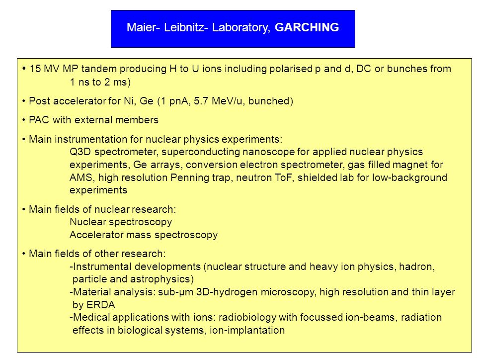 Maier- Leibnitz- Laboratory, GARCHING 15 MV MP tandem producing H to U ions including polarised p and d, DC or bunches from 1 ns to 2 ms) Post acceler