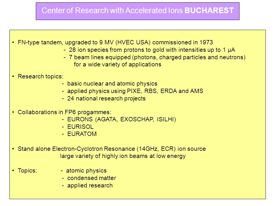 Center of Research with Accelerated Ions BUCHAREST FN-type tandem, upgraded to 9 MV (HVEC USA) commissioned in 1973 - 28 ion species from protons to g