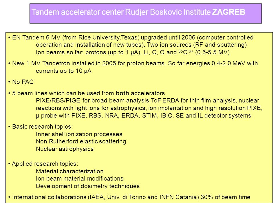 Tandem accelerator center Rudjer Boskovic Institute ZAGREB EN Tandem 6 MV (from Rice University,Texas) upgraded until 2006 (computer controlled operat