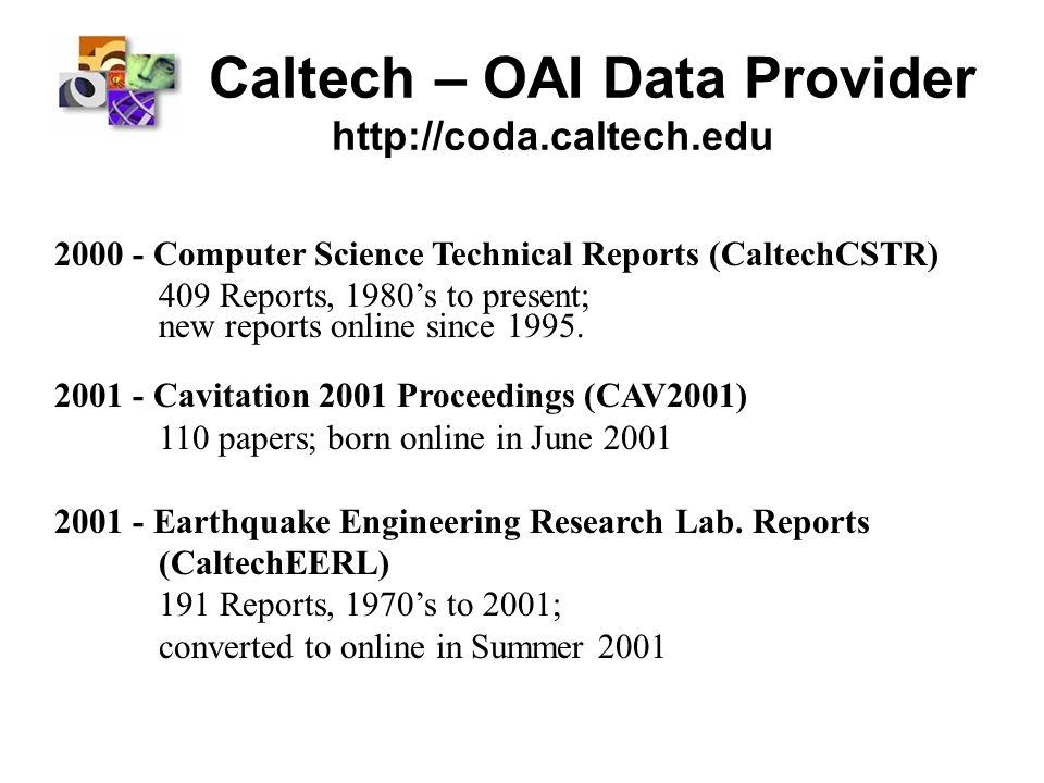 Caltech – OAI Data Provider http://coda.caltech.edu 2000 - Computer Science Technical Reports (CaltechCSTR) 409 Reports, 1980s to present; new reports