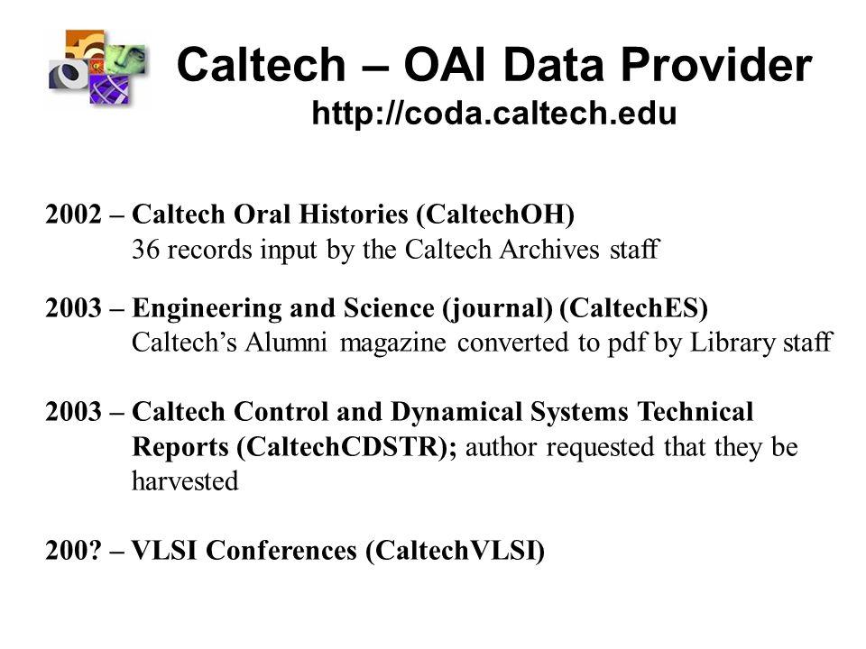 Caltech – OAI Data Provider http://coda.caltech.edu 2002 – Caltech Oral Histories (CaltechOH) 36 records input by the Caltech Archives staff 2003 – En