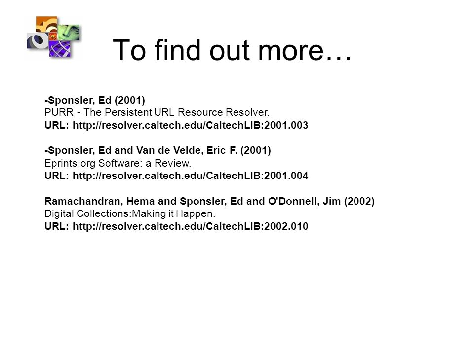 To find out more… -Sponsler, Ed (2001) PURR - The Persistent URL Resource Resolver. URL: http://resolver.caltech.edu/CaltechLIB:2001.003 -Sponsler, Ed