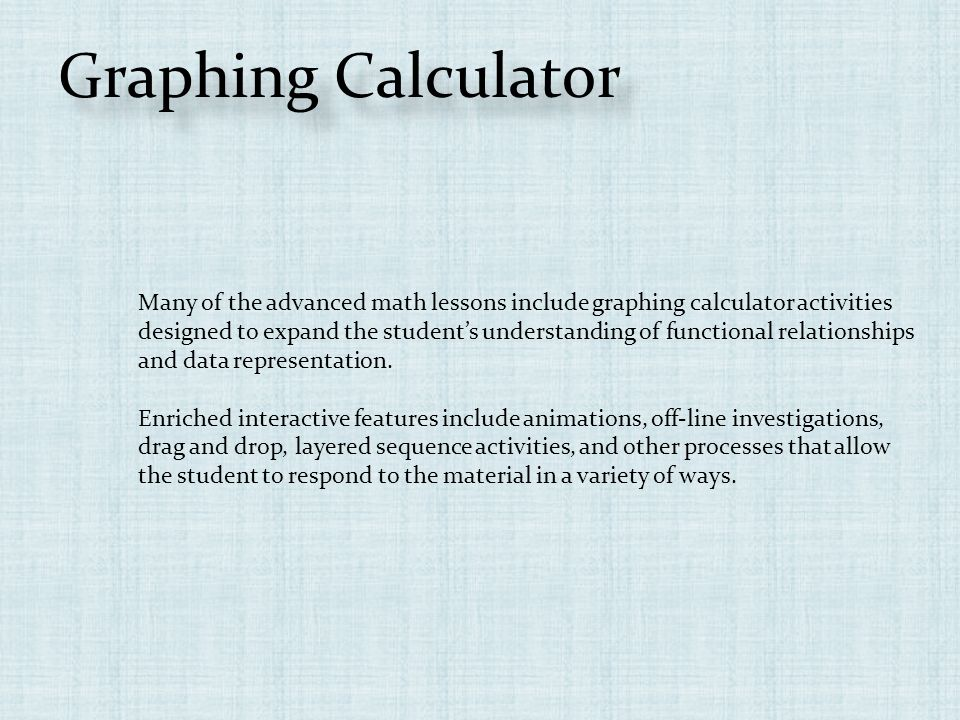 Graphing Calculator Many of the advanced math lessons include graphing calculator activities designed to expand the students understanding of functional relationships and data representation.