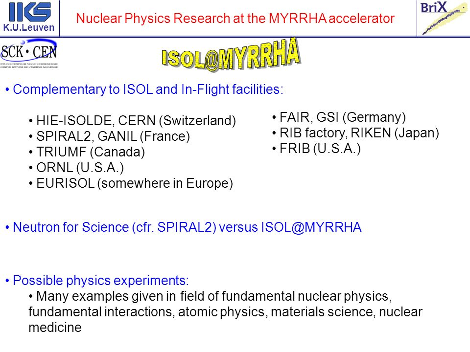 K.U.Leuven ISOL@MYRRHA is an integral part of the MYRRHA project Workplan – roadmap (close contact between possible users and the MYRRHA team): Approval and initial funding of the MYRRHA project Preliminary report physics cases : look what will (is planned to be) done by 2020.