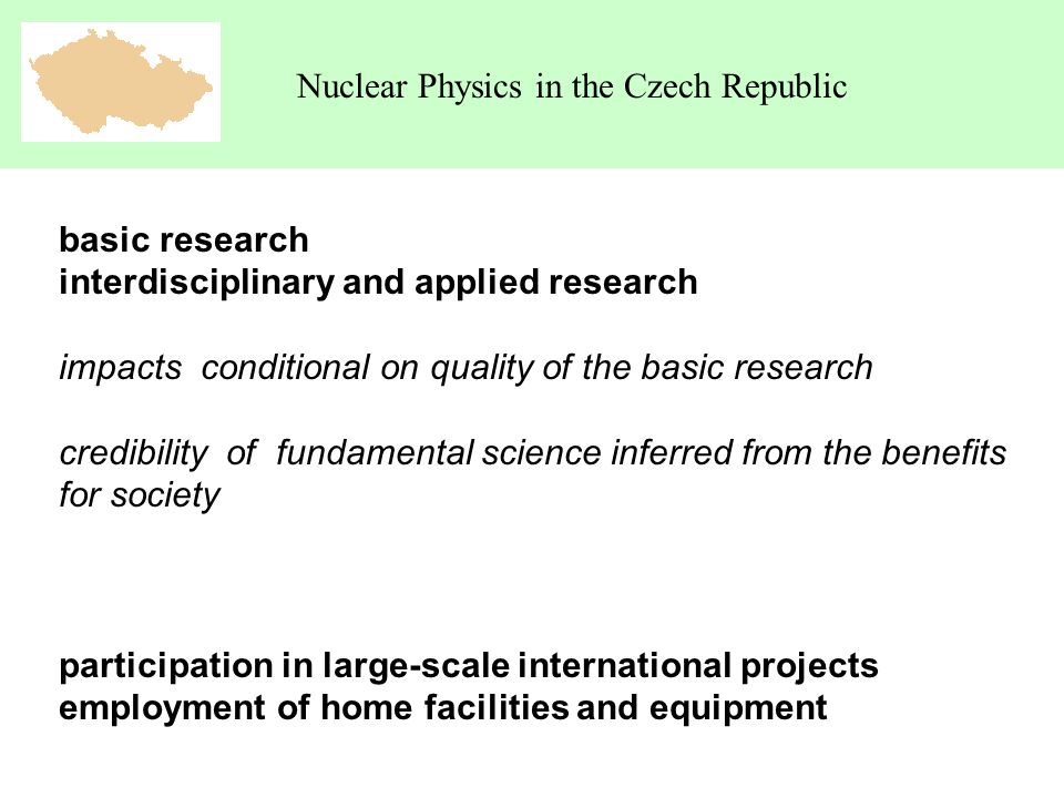 Nuclear Physics in the Czech Republic basic research interdisciplinary and applied research impacts conditional on quality of the basic research credibility of fundamental science inferred from the benefits for society participation in large-scale international projects employment of home facilities and equipment