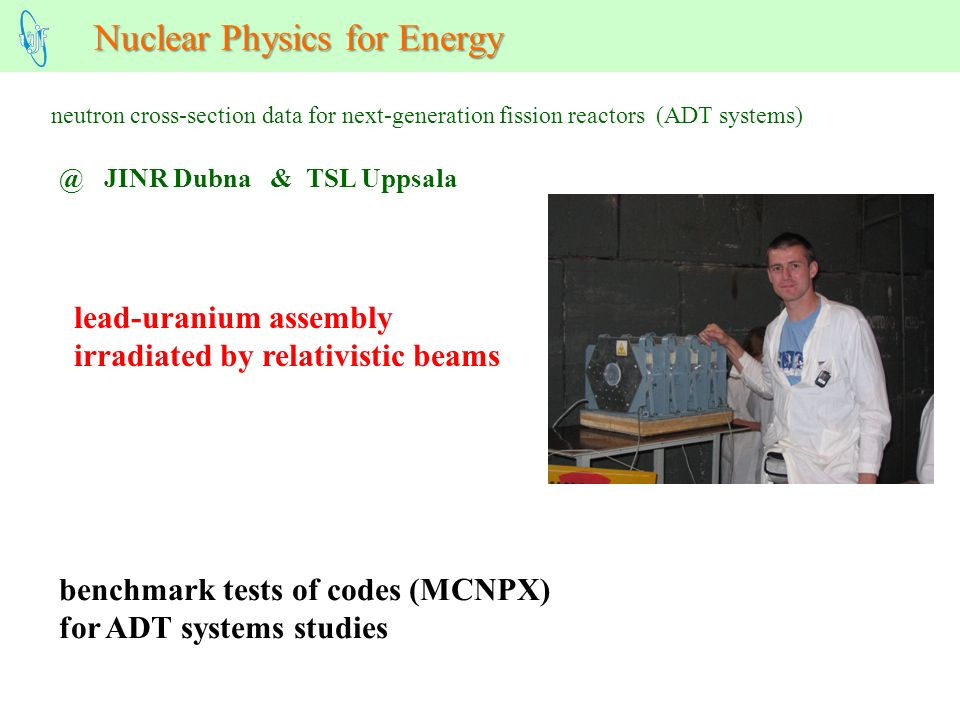 Nuclear Physics for Energy neutron cross-section data for next-generation fission reactors (ADT systems) lead-uranium assembly irradiated by relativistic beams benchmark tests of codes (MCNPX) for ADT systems JINR Dubna & TSL Uppsala