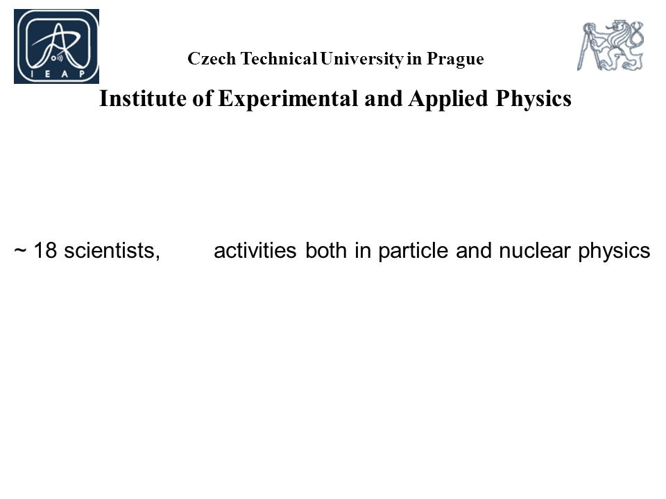 Czech Technical University in Prague Institute of Experimental and Applied Physics ~ 18 scientists, activities both in particle and nuclear physics