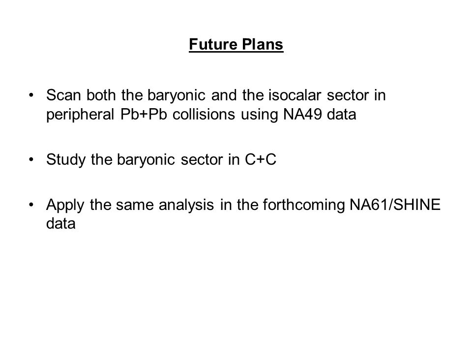 Future Plans Scan both the baryonic and the isocalar sector in peripheral Pb+Pb collisions using NA49 data Study the baryonic sector in C+C Apply the same analysis in the forthcoming NA61/SHINE data