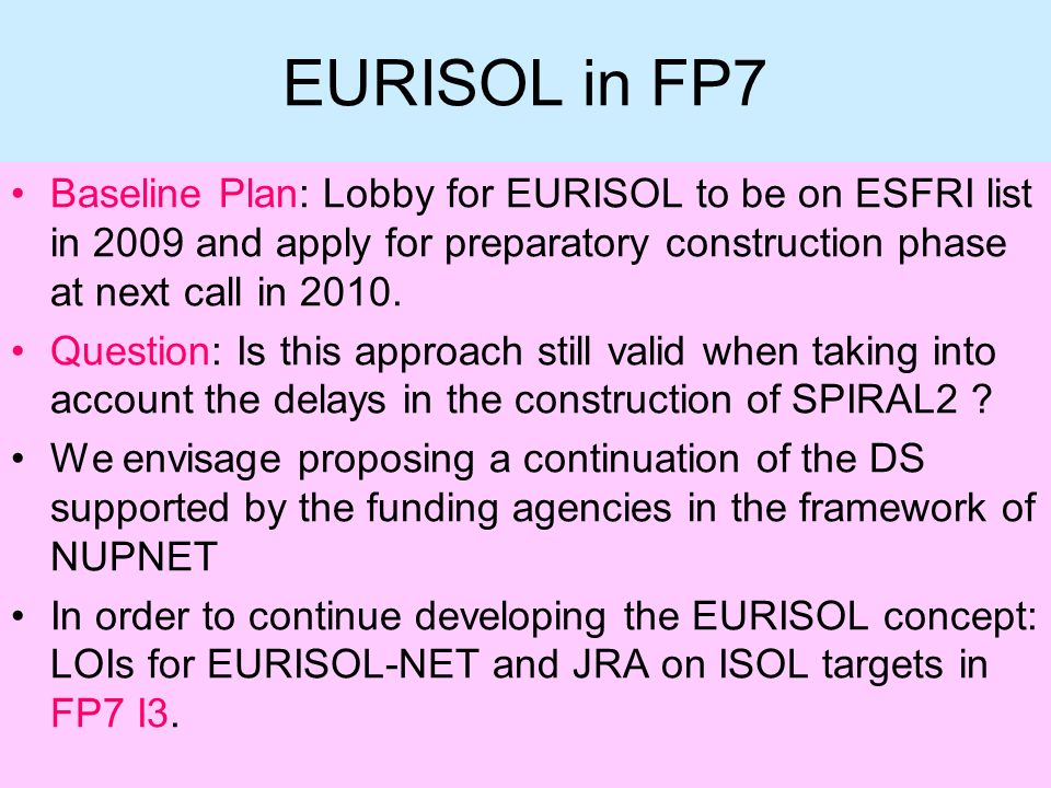 EURISOL in FP7 Baseline Plan: Lobby for EURISOL to be on ESFRI list in 2009 and apply for preparatory construction phase at next call in 2010.