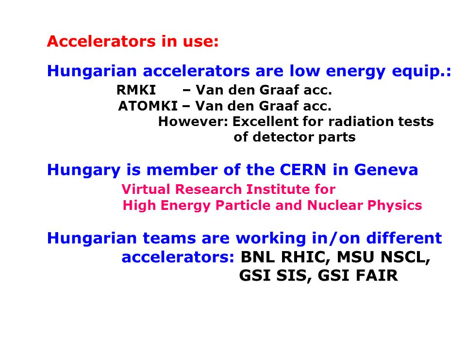 Accelerators in use: Hungarian accelerators are low energy equip.: RMKI – Van den Graaf acc. ATOMKI – Van den Graaf acc. However: Excellent for radiat