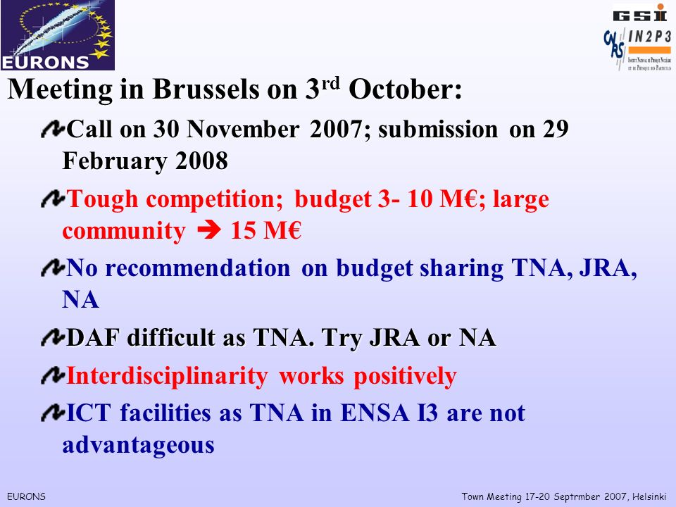 EURONSTown Meeting Septrmber 2007, Helsinki Meeting in Brussels on 3 rd October: Call on 30 November 2007; submission on 29 February 2008 Tough competition; budget M; large community 15 M No recommendation on budget sharing TNA, JRA, NA DAF difficult as TNA.